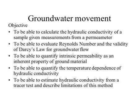 Groundwater movement Objective To be able to calculate the hydraulic conductivity of a sample given measurements from a permeameter To be able to evaluate.