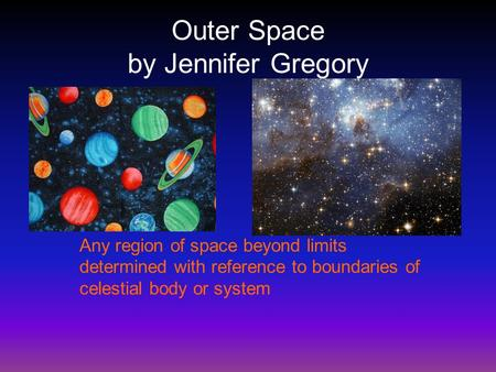 Outer Space by Jennifer Gregory Any region of space beyond limits determined with reference to boundaries of celestial body or system.