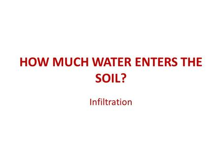 HOW MUCH WATER ENTERS THE SOIL? Infiltration. PrecipitationEvaporation Runoff Infiltration.