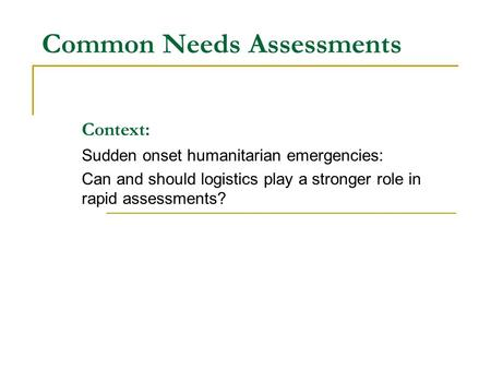 Common Needs Assessments Context: Sudden onset humanitarian emergencies: Can and should logistics play a stronger role in rapid assessments?