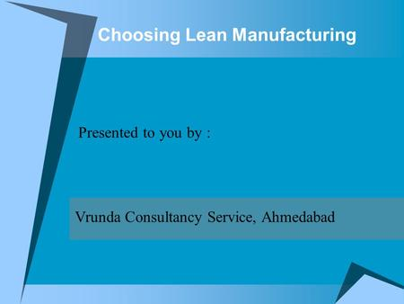 Choosing Lean Manufacturing Presented to you by : Vrunda Consultancy Service, Ahmedabad.