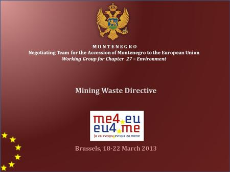 M O N T E N E G R O Negotiating Team for the Accession of Montenegro to the European Union Working Group for Chapter 27 – Environment Mining Waste Directive.