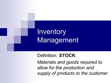 Inventory Management Definition: STOCK: Materials and goods required to allow for the production and supply of products to the customer.