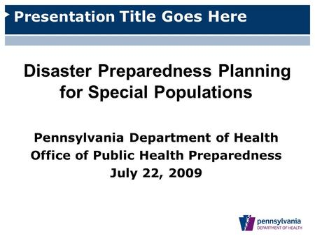 Presentation Title Goes Here Disaster Preparedness Planning for Special Populations Pennsylvania Department of Health Office of Public Health Preparedness.