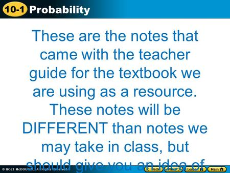 10-1 Probability These are the notes that came with the teacher guide for the textbook we are using as a resource. These notes will be DIFFERENT than notes.