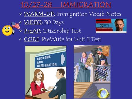 WARM-UP:WARM-UP: Immigration Vocab Notes VIDEO:VIDEO: 30 Days PreAP:PreAP: Citizenship Test CORECORE: PreWrite for Unit 3 Test 10/27-28IMMIGRATION.