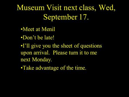 Museum Visit next class, Wed, September 17. Meet at Menil Don't be late! I'll give you the sheet of questions upon arrival. Please turn it to me next Monday.