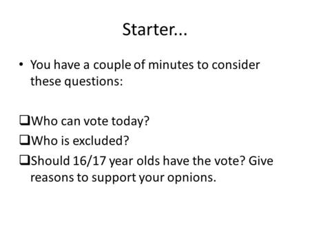 Starter... You have a couple of minutes to consider these questions:  Who can vote today?  Who is excluded?  Should 16/17 year olds have the vote? Give.