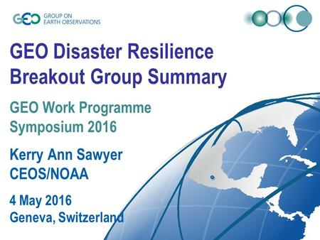 GEO Disaster Resilience Breakout Group Summary GEO Work Programme Symposium 2016 Kerry Ann Sawyer CEOS/NOAA 4 May 2016 Geneva, Switzerland.