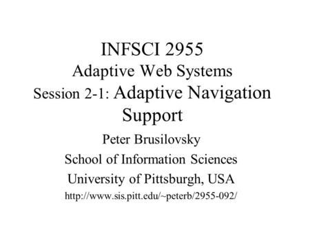 INFSCI 2955 Adaptive Web Systems Session 2-1: Adaptive Navigation Support Peter Brusilovsky School of Information Sciences University of Pittsburgh, USA.