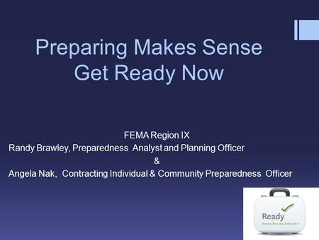 Preparing Makes Sense Get Ready Now FEMA Region IX Randy Brawley, Preparedness Analyst and Planning Officer & Angela Nak, Contracting Individual & Community.