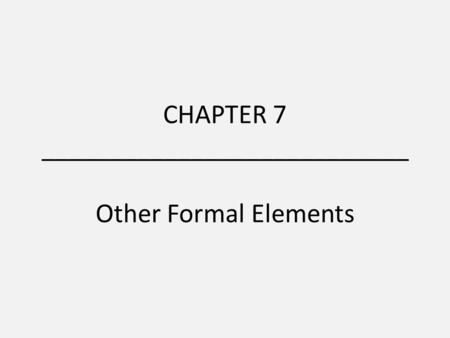 CHAPTER 7 ___________________________ Other Formal Elements.