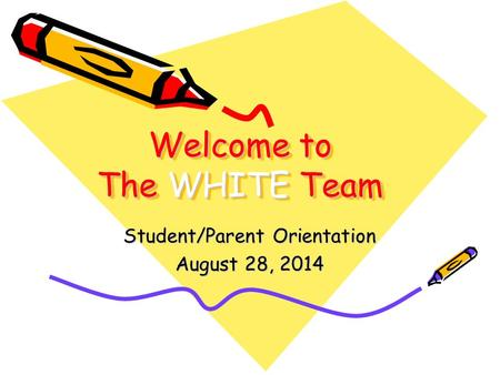 Welcome to The WHITE Team Student/Parent Orientation August 28, 2014.
