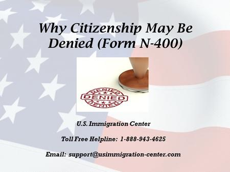 Why Citizenship May Be Denied (Form N-400) U.S. Immigration Center Toll Free Helpline: 1-888-943-4625