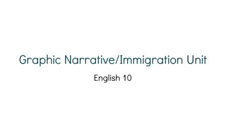 Graphic Narrative/Immigration Unit English 10. Disclaimer: This is a new unit for all teachers this year. It may go well. It may also be a bumpy ride.