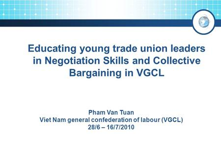 Educating young trade union leaders in Negotiation Skills and Collective Bargaining in VGCL 3 Pham Van Tuan Viet Nam general confederation of labour (VGCL)