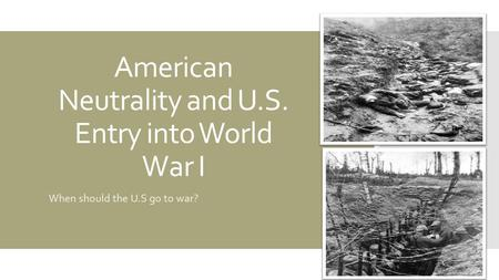 American Neutrality and U.S. Entry into World War I When should the U.S go to war?