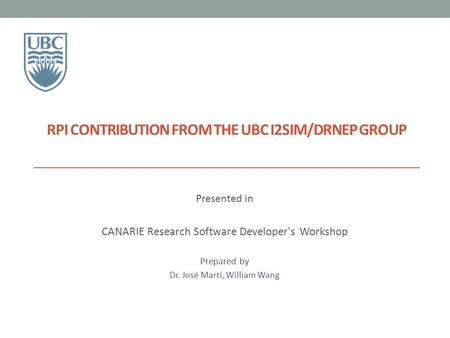 RPI CONTRIBUTION FROM THE UBC I2SIM/DRNEP GROUP Presented in CANARIE Research Software Developer's Workshop Prepared by Dr. José Martí, William Wang.