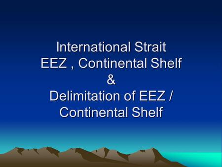 International Strait EEZ, Continental Shelf & Delimitation of EEZ / Continental Shelf.