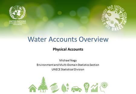 Water Accounts Overview Physical Accounts Michael Nagy Environment and Multi-Domain Statistics Section UNECE Statistical Division.