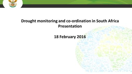 Drought monitoring and co-ordination in South Africa Presentation 18 February 2016.