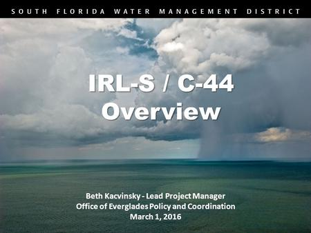 Beth Kacvinsky - Lead Project Manager Office of Everglades Policy and Coordination March 1, 2016 IRL-S / C-44 Overview.