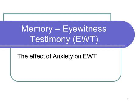 1 Memory – Eyewitness Testimony (EWT) The effect of Anxiety on EWT.