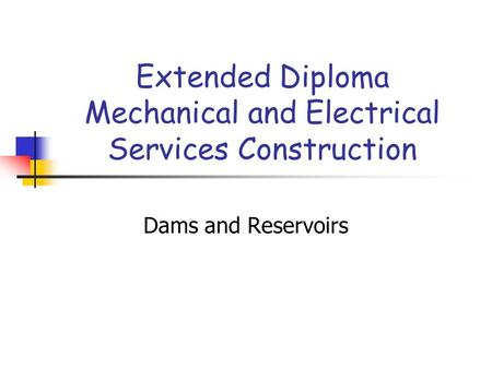 Extended Diploma Mechanical and Electrical Services Construction Dams and Reservoirs.