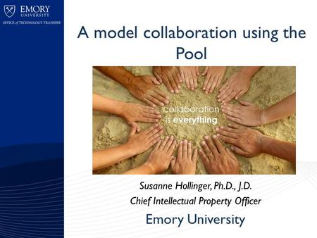 A model collaboration using the Pool Susanne Hollinger, Ph.D., J.D. Chief Intellectual Property Officer Emory University.