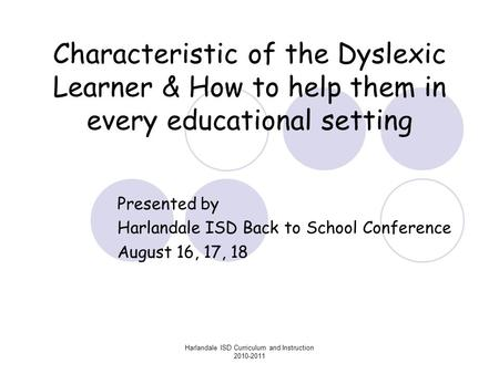 Harlandale ISD Curriculum and Instruction 2010-2011 Characteristic of the Dyslexic Learner & How to help them in every educational setting Presented by.