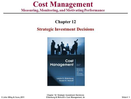 © John Wiley & Sons, 2011 Chapter 12: Strategic Investment Decisions Eldenburg & Wolcott's Cost Management, 2eSlide # 1 Cost Management Measuring, Monitoring,