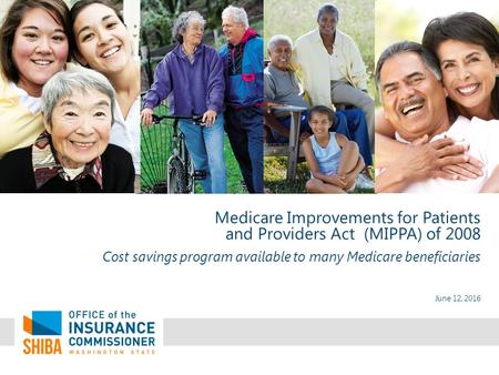 June 12, 2016 Medicare Improvements for Patients and Providers Act (MIPPA) of 2008 Cost savings program available to many Medicare beneficiaries.