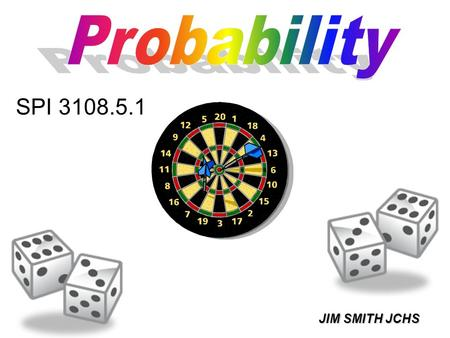 JIM SMITH JCHS SPI 3108.5.1. THE PROBABILITY THAT SOMETHING WILL HAPPEN IS THE NUMBER OF SUCCESSFUL OUTCOMES OVER THE TOTAL NUMBER OF OUTCOMES.