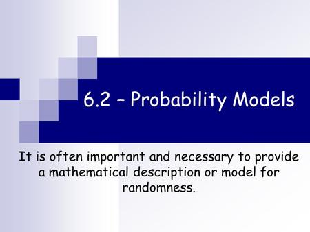 6.2 – Probability Models It is often important and necessary to provide a mathematical description or model for randomness.