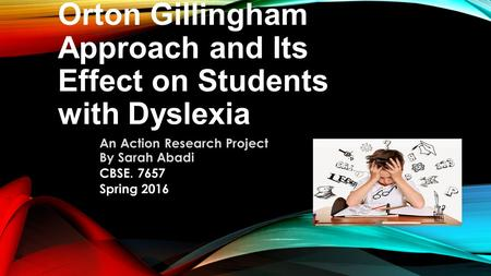 Orton Gillingham Approach and Its Effect on Students with Dyslexia An Action Research Project By Sarah Abadi CBSE. 7657 Spring 2016.