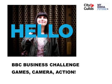 BBC BUSINESS CHALLENGE GAMES, CAMERA, ACTION!. WEEK 1 On Your Marks… GAMES, CAMERA, ACTION!