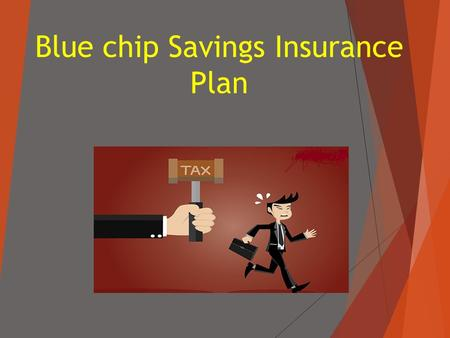 Blue chip Savings Insurance Plan.  Saving tax every year requires systematic and well ahead of time planning. Before you can begin to save tax, you should.