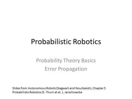 Probabilistic Robotics Probability Theory Basics Error Propagation Slides from Autonomous Robots (Siegwart and Nourbaksh), Chapter 5 Probabilistic Robotics.