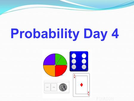 Probability Probability Day 4. Independent Practice Topic 3 packet pg. 21-25.