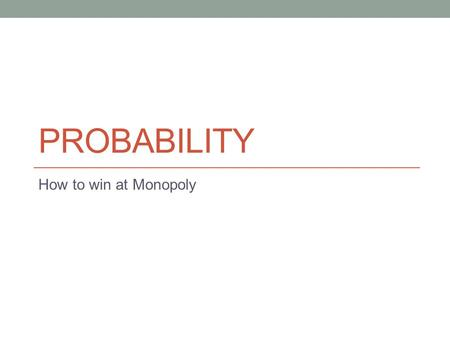 PROBABILITY How to win at Monopoly. Flipping a Coin Will a flipped coin be HEADS or TAILS? Can't know for sure! Is one more LIKELY?