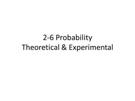 2-6 Probability Theoretical & Experimental. Probability – how likely it is that something will happen – Has a range from 0 – 1 – 0 means it definitely.