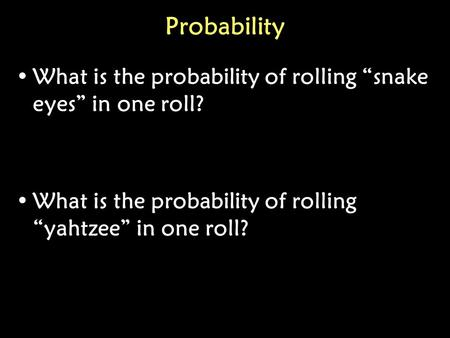 "Probability What is the probability of rolling ""snake eyes"" in one roll? What is the probability of rolling ""yahtzee"" in one roll?"