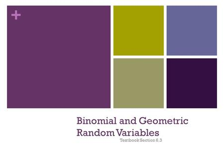 + Binomial and Geometric Random Variables Textbook Section 6.3.
