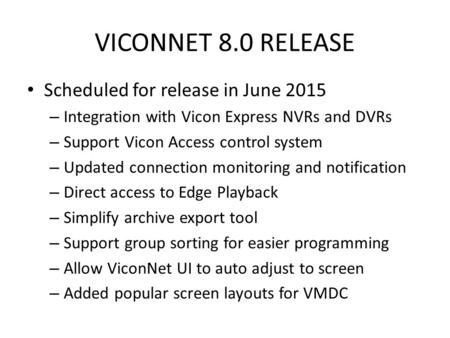 VICONNET 8.0 RELEASE Scheduled for release in June 2015 – Integration with Vicon Express NVRs and DVRs – Support Vicon Access control system – Updated.