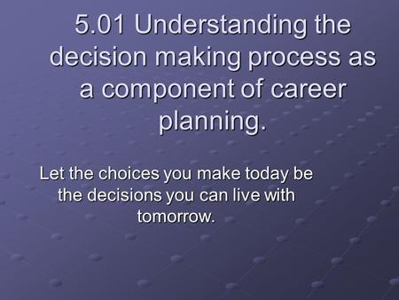 5.01 Understanding the decision making process as a component of career planning. Let the choices you make today be the decisions you can live with tomorrow.