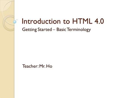 Introduction to HTML 4.0 Getting Started – Basic Terminology Teacher: Mr. Ho.