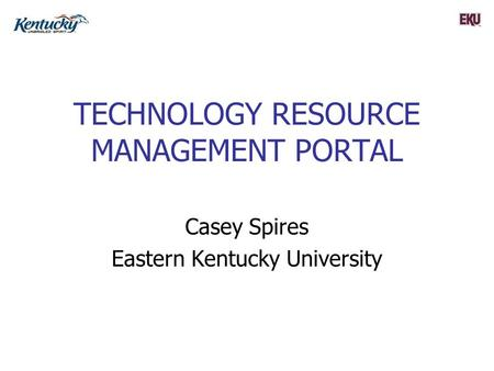 TECHNOLOGY RESOURCE MANAGEMENT PORTAL Casey Spires Eastern Kentucky University.
