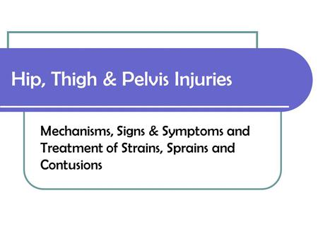 Hip, Thigh & Pelvis Injuries Mechanisms, Signs & Symptoms and Treatment of Strains, Sprains and Contusions.