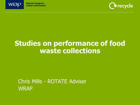 Studies on performance of food waste collections Chris Mills - ROTATE Adviser WRAP.