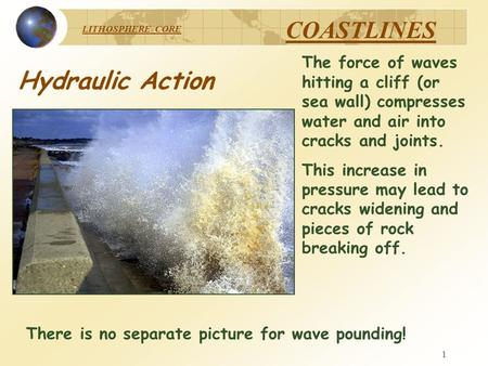 LITHOSPHERE CORE COASTLINES 1 The force of waves hitting a cliff (or sea wall) compresses water and air into cracks and joints. This increase in pressure.